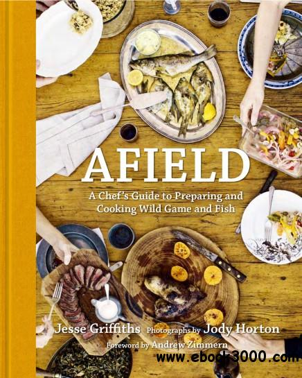 Afield: A Chef's Guide to Preparing and Cooking Wild Game and Fish free download