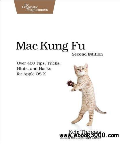 Mac Kung Fu: Over 400 Tips, Tricks, Hints, and Hacks for Apple OS X, 2nd Edition free download