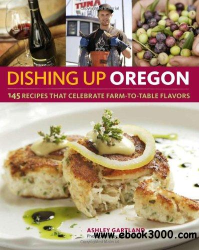 Dishing Up Oregon: 145 Recipes That Celebrate Farm-to-Table Flavors free download
