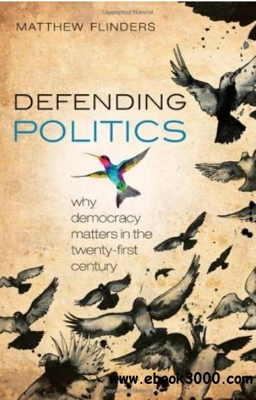 Defending Politics: Why Democracy Matters in the Twenty-First Century free download