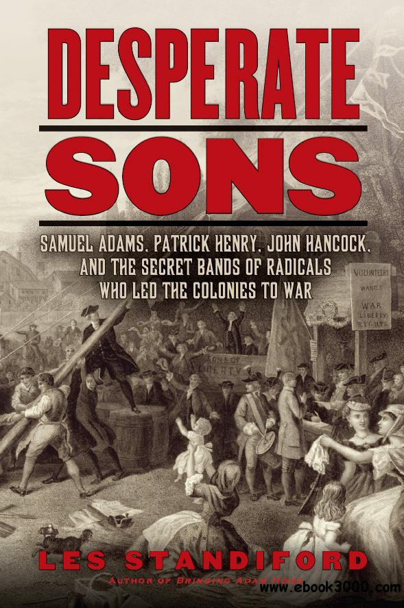 Desperate Sons: Samuel Adams, Patrick Henry, John Hancock, and the Secret Bands of Radicals Who Led the Colonies to War free download