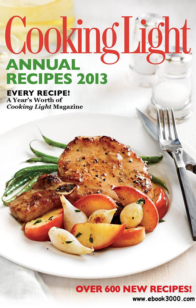 Cooking Light Annual Recipes 2013: Every Recipe...A Year's Worth of Cooking Light Magazine free download