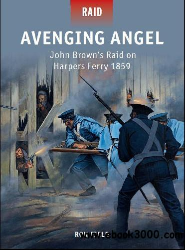 Avenging Angel C John Browns Raid on Harpers Ferry 1859 (Osprey Raid 36) free download
