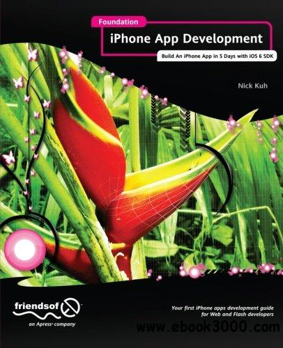 Foundation iPhone App Development: Build An iPhone App in 5 Days with iOS 6 SDK free download