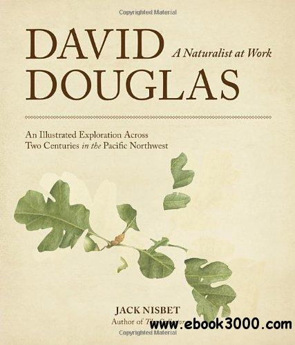 David Douglas, a Naturalist at Work: An Illustrated Exploration Across Two Centuries in the Pacific Northwest free download