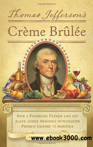 Thomas Jefferson's Creme Brulee: How a Founding Father and His Slave James Hemings Introduced French Cuisine to America free download