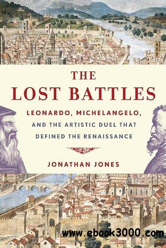 The Lost Battles: Leonardo, Michelangelo, and the Artistic Duel That Defined the Renaissance free download