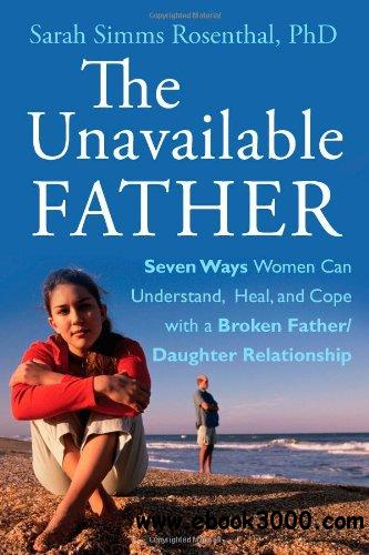 The Unavailable Father: Seven Ways Women Can Understand, Heal, and Cope with a Broken Father-Daughter Relationship free download