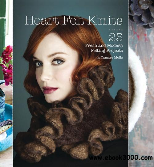 Heart Felt Knits: 25 Fresh and Modern Felting Projects free download