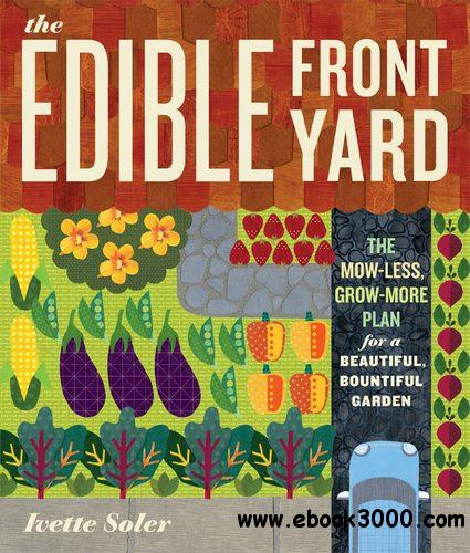 The Edible Front Yard: The Mow-Less, Grow-More Plan for a Beautiful, Bountiful Garden free download