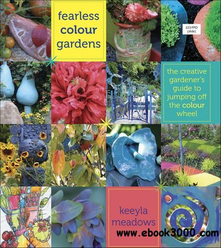 Fearless Color Gardens: The Creative Gardener's Guide to Jumping Off the Color Wheel free download