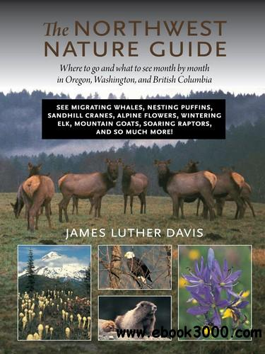 The Northwest Nature Guide: Where to Go and What to See Month by Month in Oregon, Washington, and British Columbia free download
