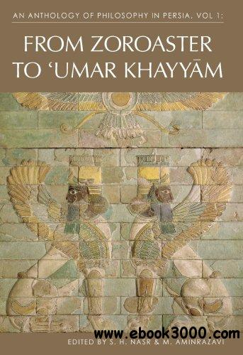 An Anthology of Philosophy in Persia, Volume 1: From Zoroaster to Omar Khayyam free download