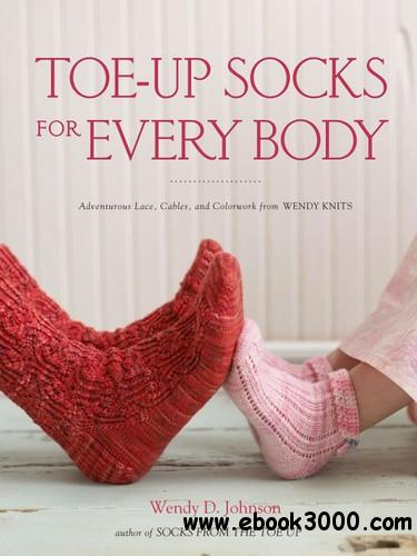 Toe-Up Socks for Every Body: Adventurous Lace, Cables, and Colorwork from Wendy Knit free download