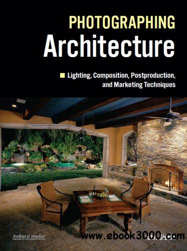 Photographing Architecture: Lighting, Composition, Postproduction and Marketing Techniques free download