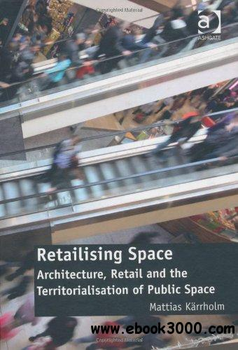 Retailising Space: Architecture, Retail and the Territorialisation of Public Space free download