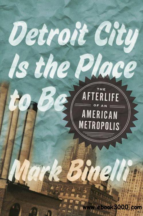 Detroit City Is the Place to Be: The Afterlife of an American Metropolis free download