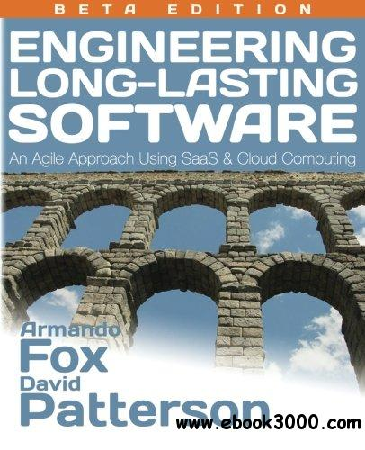 Engineering Long-Lasting Software: An Agile Approach Using SaaS and Cloud Computing, Beta Edition free download
