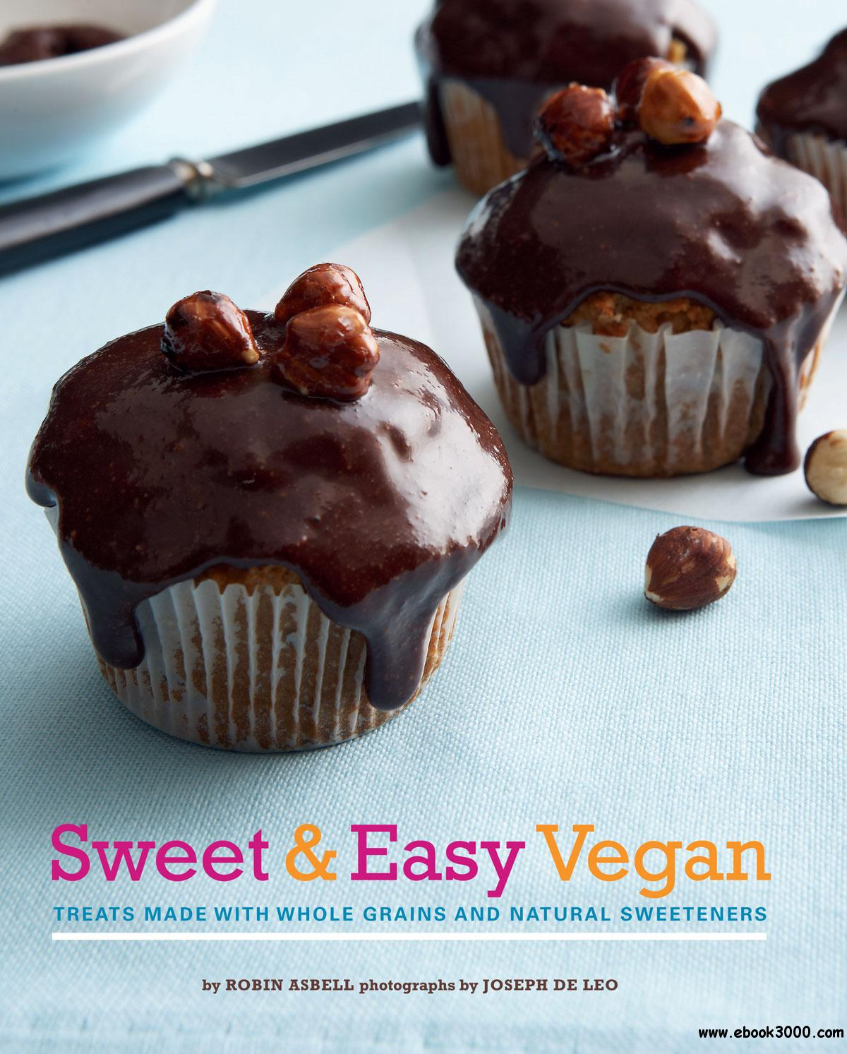 Sweet & Easy Vegan: Treats Made with Whole Grains and Natural Sweeteners free download