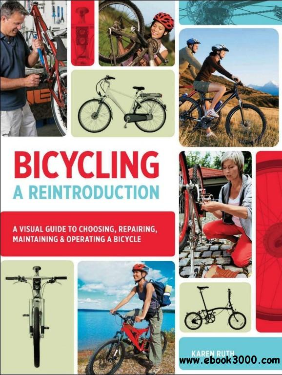 Bicycling: A Reintroduction: A Visual Guide to Choosing, Repairing, Maintaining & Operating a Bicycle free download