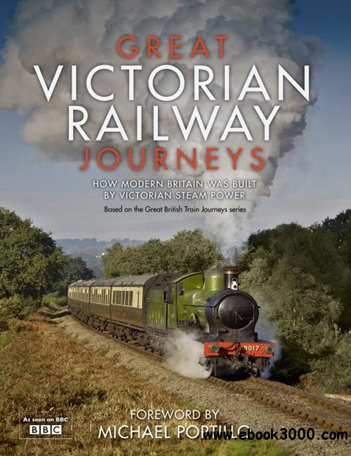Great Victorian Railway Journeys: How Modern Britain Was Built by Victorian Steam Power free download