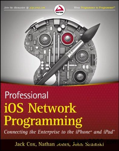 Professional iOS Network Programming: Connecting the Enterprise to the iPhone and iPad free download