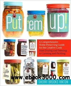 Put 'em Up!: A Comprehensive Home Preserving Guide for the Creative Cook, from Drying and Freezing to Canning and Pickling free download