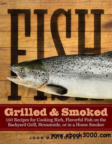 Fish Grilled & Smoked: 150 Recipes for Cooking Rich, Flavorful Fish on the Backyard Grill, Streamside, or in a Home Smoker free download