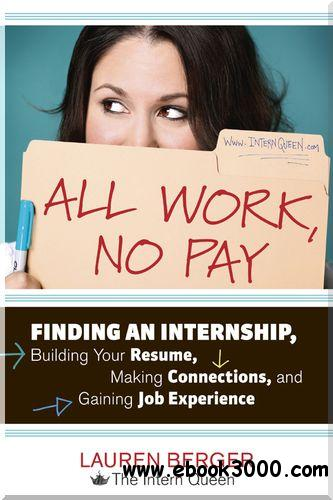 All Work, No Pay: Finding an Internship, Building Your Resume, Making Connections, and Gaining Job Experience free download