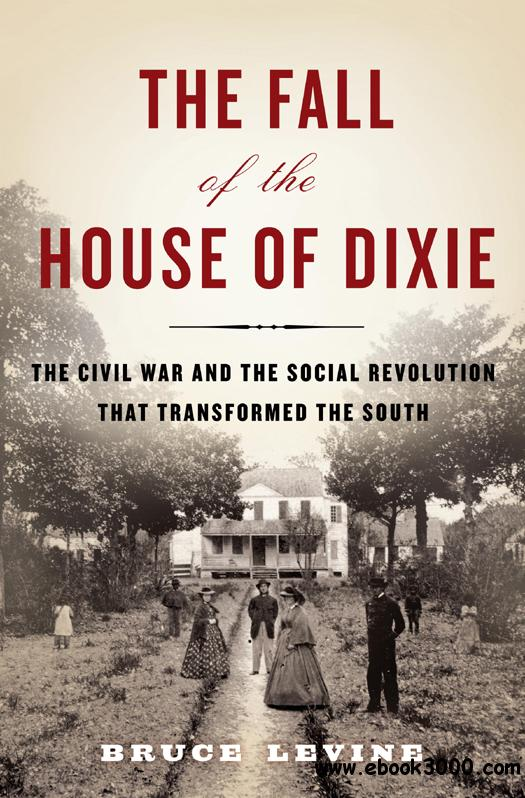 The Fall of the House of Dixie: The Civil War and the Social Revolution That Transformed the South free download