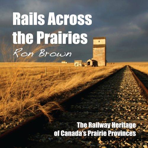 Rails Across the Prairies: The Railway Heritage of Canada's Prairie Provinces free download