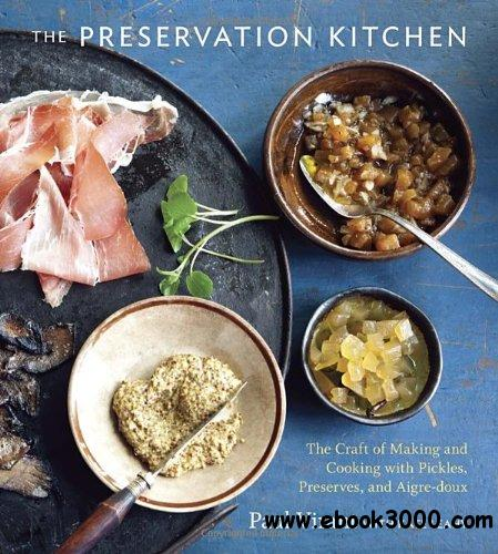 The Preservation Kitchen: The Craft of Making and Cooking with Pickles, Preserves, and Aigre-doux free download