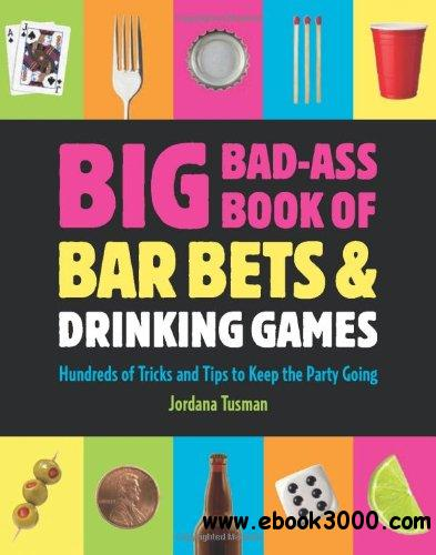 Big Bad-Ass Book of Bar Bets and Drinking Games: Hundreds of Tricks and Tips to Keep the Party Going free download