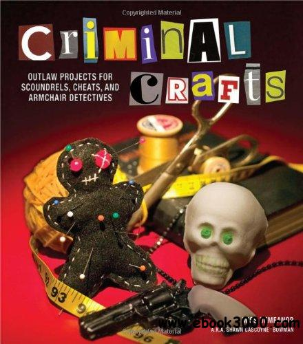 Criminal Crafts: From D.I.Y. to F.B.I. Outlaw Projects for Scoundrels, Cheats, and Armchair Detectives free download