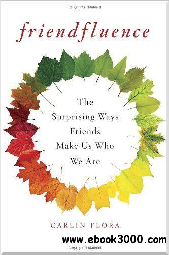Friendfluence: The Surprising Ways Friends Make Us Who We Are free download