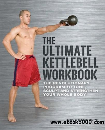 The Ultimate Kettlebells Workbook: The Revolutionary Program to Tone, Sculpt and Strengthen Your Whole Body free download