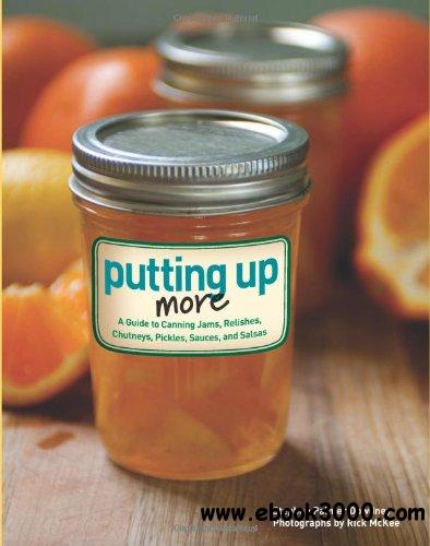 Putting Up More: A guide to canning jams, relishes, chutneys, pickles, sauces, and salsas free download