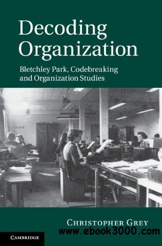 Decoding Organization: Bletchley Park, Codebreaking and Organization Studies free download