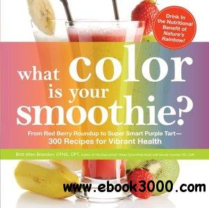 What Color is Your Smoothie?: From Red Berry Roundup to Super Smart Purple Tart--300 Recipes for Vibrant Health free download
