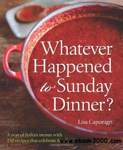 Whatever Happened to Sunday Dinner?: A Year of Italian Menus with 250 Recipes That Celebrate Family free download