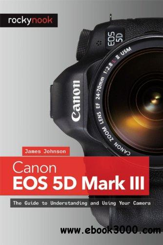 Canon EOS 5D Mark III: The Guide to Understanding and Using Your Camera free download