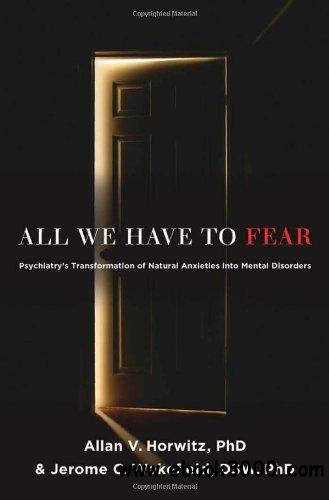 All We Have to Fear: Psychiatry's Transformation of Natural Anxieties into Mental Disorders free download