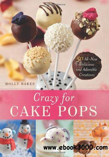 Crazy for Cake Pops: 50 All-New Delicious and Adorable Creations free download
