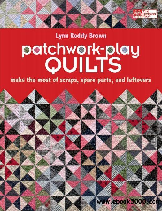 Patchwork-Play Quilts: Make the Most of Scraps, Spare Parts, and Leftovers free download