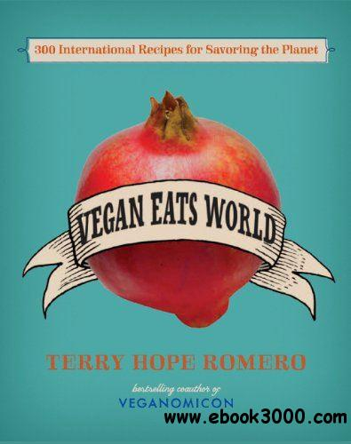 Vegan Eats World: 300 International Recipes for Savoring the Planet free download