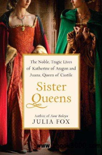 Sister Queens: The Noble, Tragic Lives of Katherine of Aragon and Juana, Queen of Castile free download
