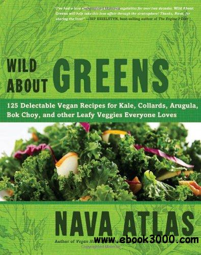 Wild About Greens: 125 Delectable Vegan Recipes for Kale, Collards, Arugula, Bok Choy, and other Leafy Veggies Everyone Loves free download