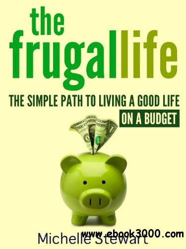 The Frugal Life: The Simple Path to Living a Good Life on a Budget free download