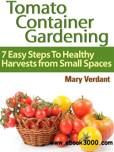 Tomato Container Gardening: 7 Easy Steps To Healthy Harvests from Small Spaces free download