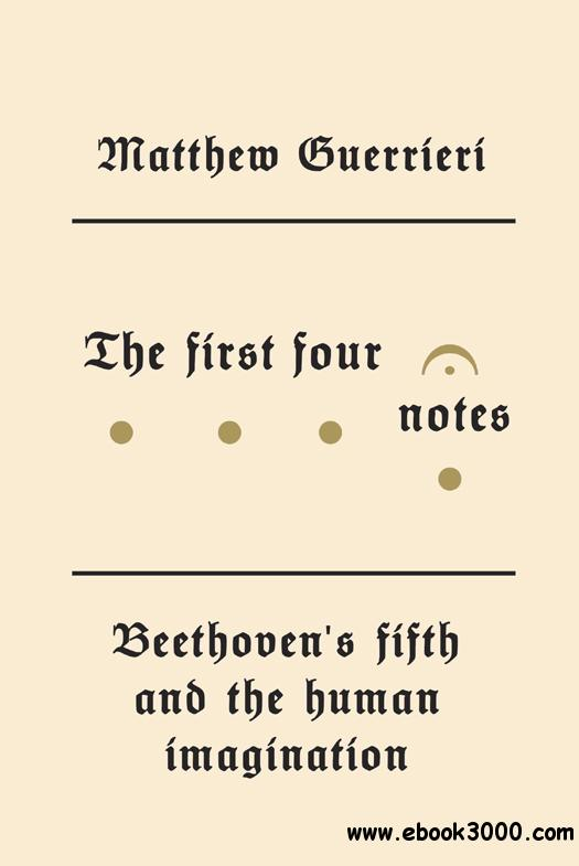 The First Four Notes: Beethoven's Fifth and the Human Imagination free download